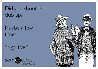 Did you shoot the club up?  Maybe a few times.  *high five*