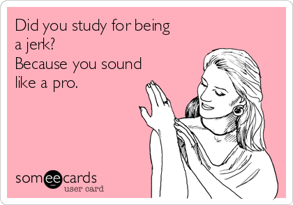 Did you study for being a jerk? Because you sound like a pro.
