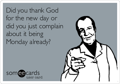 Did you thank God for the new day or did you just complain about it being Monday already?
