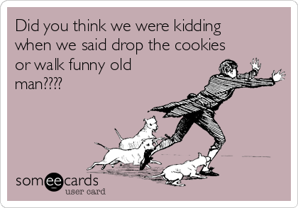 Did you think we were kidding when we said drop the cookies or walk funny old man????