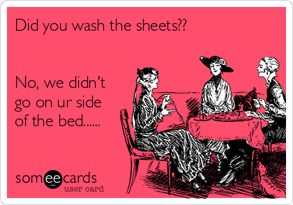 Did you wash the sheets??   No, we didn't go on ur side of the bed......