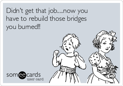 Didn't get that job.....now you have to rebuild those bridges you burned!!