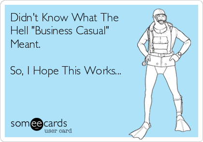 "Didn't Know What The Hell ""Business Casual"" Meant.  So, I Hope This Works..."