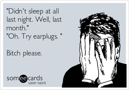"""Didn't sleep at all last night. Well, last month."" ""Oh. Try earplugs. ""  Bitch please."