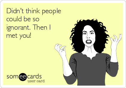 Didn't think people could be so ignorant. Then I met you!