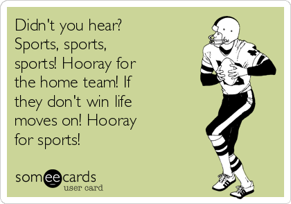Didn't you hear? Sports, sports, sports! Hooray for the home team! If they don't win life moves on! Hooray for sports!
