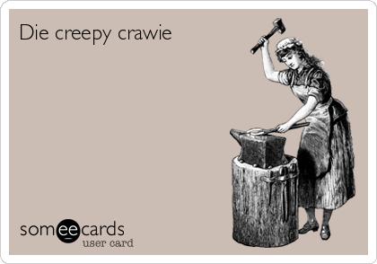 Die creepy crawie
