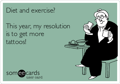 Diet and exercise?  This year, my resolution is to get more tattoos!