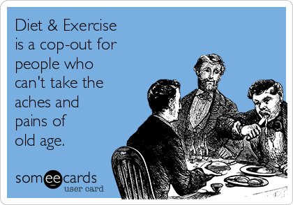Diet & Exercise  is a cop-out for  people who can't take the aches and pains of  old age.