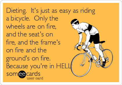 Dieting.  It's just as easy as riding a bicycle.  Only the wheels are on fire, and the seat's on fire, and the frame's on fire and the ground's on fire. Because you're in HELL!