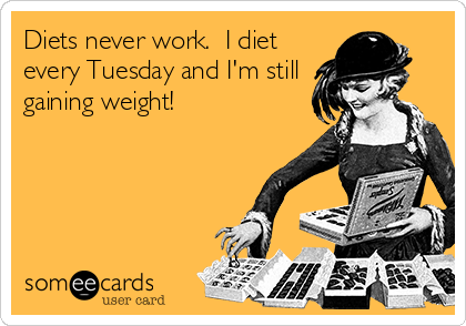 Diets never work.  I diet every Tuesday and I'm still gaining weight!