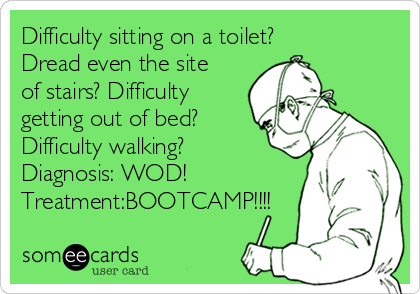 Difficulty sitting on a toilet?✅ Dread even the site of stairs?✅Difficulty getting out of bed?✅ Difficulty walking?✅ Diagnosis: WOD! Treatment:BOOTCAMP!!!!