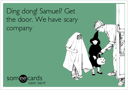 Ding dong! Samuel? Get the door. We have scary company