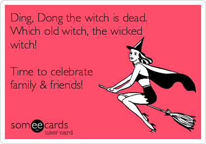 Ding, Dong the witch is dead. Which old witch, the wicked witch!   Time to celebrate family & friends!