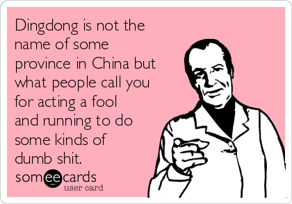 Dingdong is not the name of some province in China but what people call you for acting a fool and running to do some kinds of dumb shit.