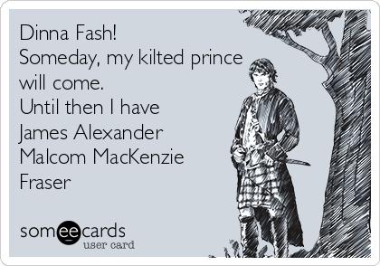 Dinna Fash! Someday, my kilted prince will come. Until then I have James Alexander Malcom MacKenzie Fraser