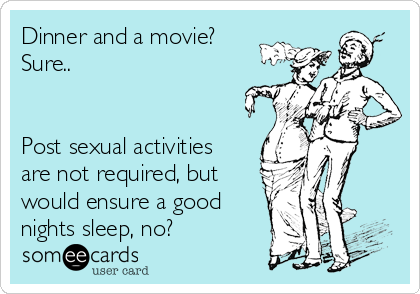 Dinner and a movie? Sure..   Post sexual activities are not required, but would ensure a good nights sleep, no?