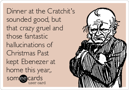 Dinner at the Cratchit's sounded good, but that crazy gruel and those fantastic hallucinations of Christmas Past kept Ebenezer at home this year,.