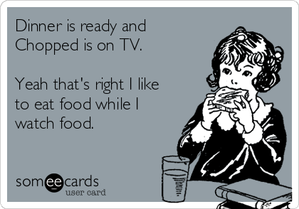 Dinner is ready and Chopped is on TV.   Yeah that's right I like to eat food while I watch food.