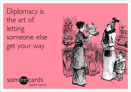 Diplomacy is the art of letting someone else get your way