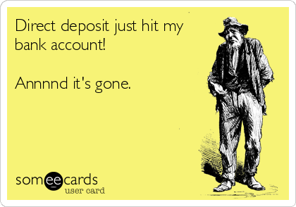 Direct deposit just hit my bank account!    Annnnd it's gone.
