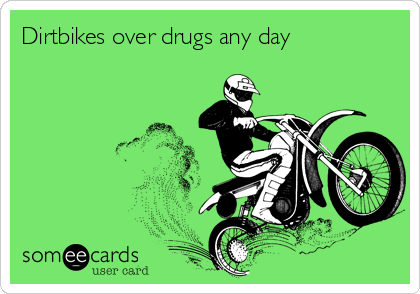 Dirtbikes over drugs any day