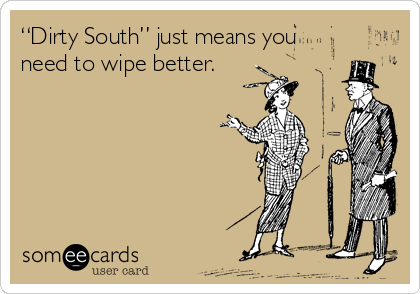 """""""Dirty South"""" just means you need to wipe better."""