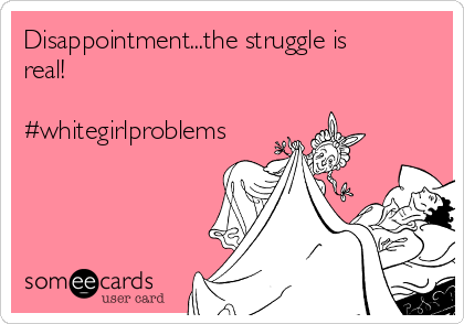 Disappointment...the struggle is real!  #whitegirlproblems