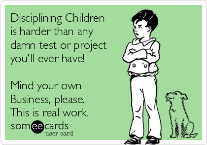 Disciplining Children is harder than any damn test or project you'll ever have!   Mind your own  Business, please.  This is real work.