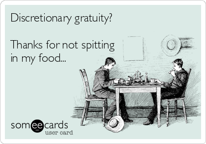Discretionary gratuity?  Thanks for not spitting in my food...