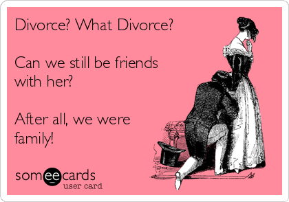 Divorce? What Divorce?  Can we still be friends with her?  After all, we were family!