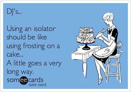 DJ's...  Using an isolator should be like using frosting on a cake... A little goes a very  long way.