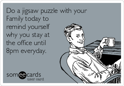 Do a jigsaw puzzle with your Family today to remind yourself why you stay at the office until 8pm everyday.