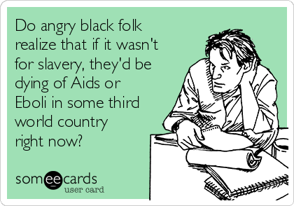 Do angry black folk realize that if it wasn't for slavery, they'd be dying of Aids or Eboli in some third world country right now?
