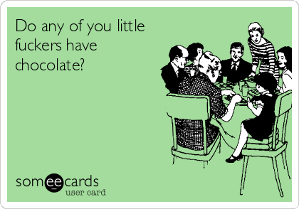 Do any of you little fuckers have chocolate?