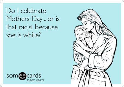 Do I celebrate Mothers Day....or is that racist because she is white?