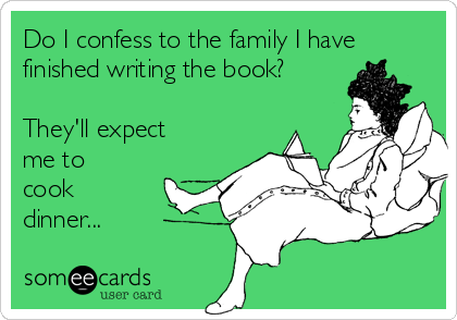 Do I confess to the family I have finished writing the book?  They'll expect me to  cook dinner...
