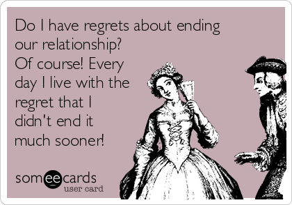 Do I have regrets about ending our relationship? Of course! Every day I live with the regret that I didn't end it much sooner!