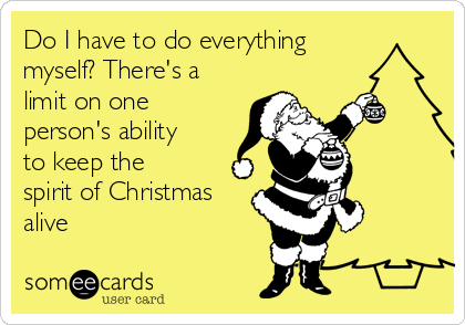 Do I have to do everything myself? There's a limit on one person's ability to keep the spirit of Christmas alive