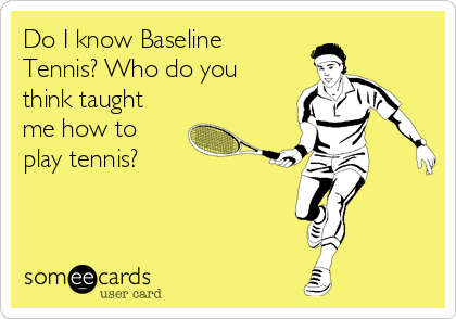 Do I know Baseline Tennis? Who do you think taught me how to play tennis?