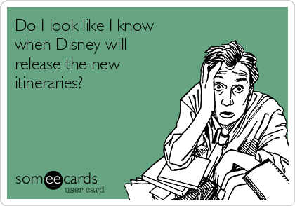 Do I look like I know when Disney will release the new itineraries?