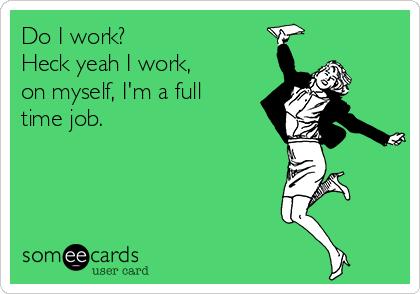 Do I work? Heck yeah I work, on myself, I'm a full time job.