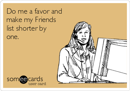 Do me a favor and make my Friends list shorter by one.