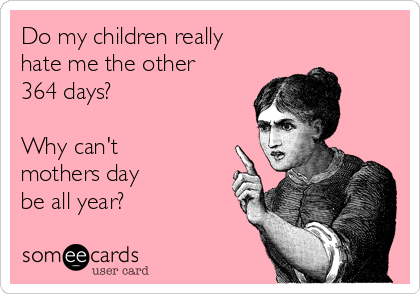 Do my children really hate me the other 364 days?  Why can't mothers day be all year?