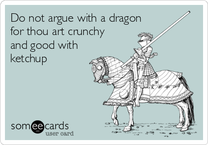 Do not argue with a dragon for thou art crunchy and good with ketchup