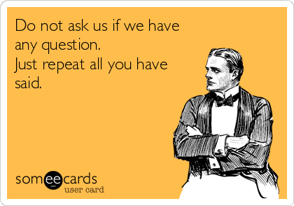 Do not ask us if we have any question. Just repeat all you have said.