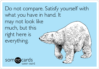 Do not compare. Satisfy yourself with what you have in hand. It may not look like much, but this right here is everything.