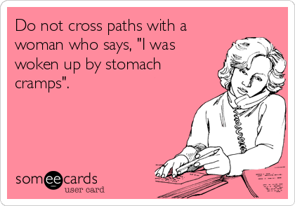 "Do not cross paths with a woman who says, ""I was woken up by stomach cramps""."