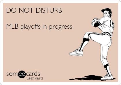DO NOT DISTURB  MLB playoffs in progress