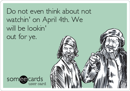 Do not even think about not watchin' on April 4th. We will be lookin' out for ye.